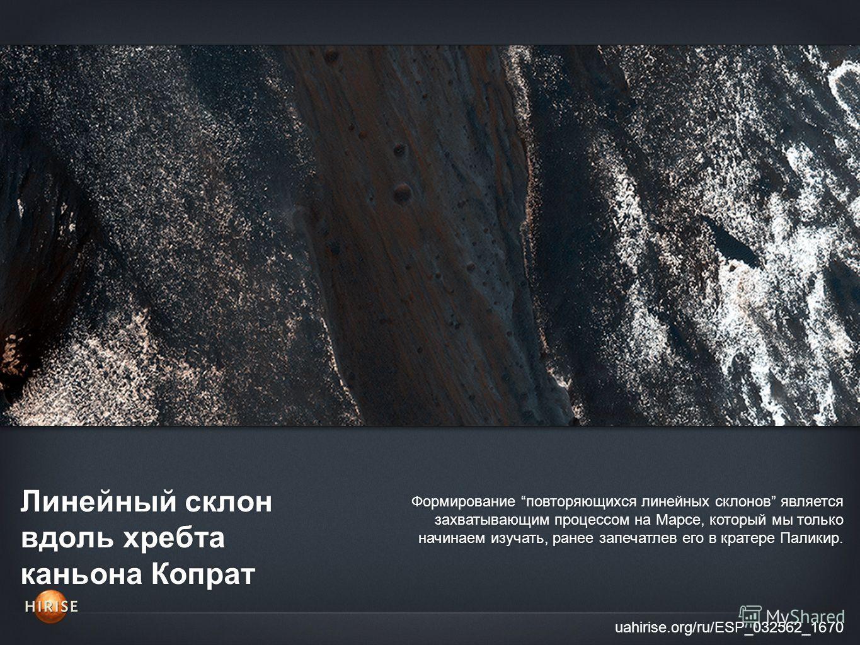 Линейный склон вдоль хребта каньона Копрат uahirise.org/ru/ESP_032562_1670 Формирование повторяющихся линейных склонов является захватывающим процессом на Марсе, который мы только начинаем изучать, ранее запечатлев его в кратере Паликир.