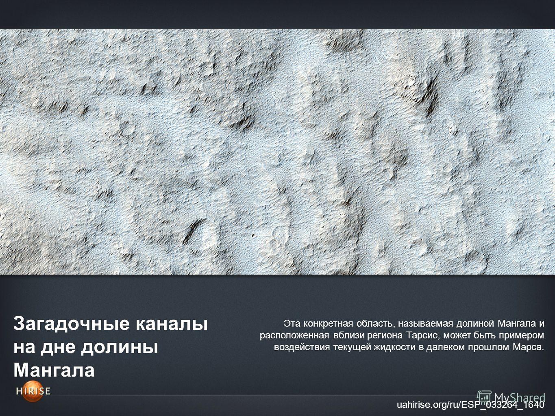 Загадочные каналы на дне долины Мангала uahirise.org/ru/ESP_033264_1640 Эта конкретная область, называемая долиной Мангала и расположенная вблизи региона Тарсис, может быть примером воздействия текущей жидкости в далеком прошлом Марса.