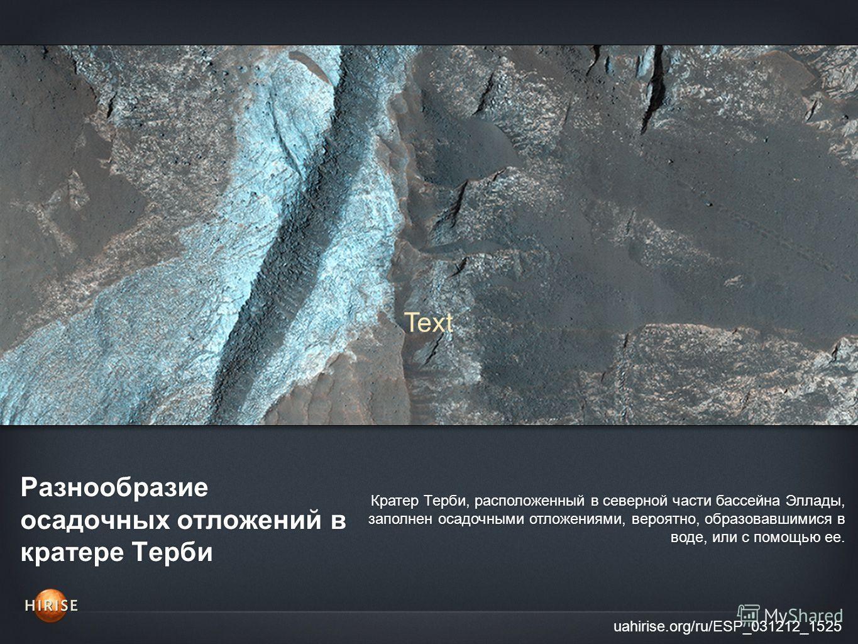 Разнообразие осадочных отложений в кратере Терби uahirise.org/ru/ESP_031212_1525 Кратер Терби, расположенный в северной части бассейна Эллады, заполнен осадочными отложениями, вероятно, образовавшимися в воде, или с помощью ее. Text