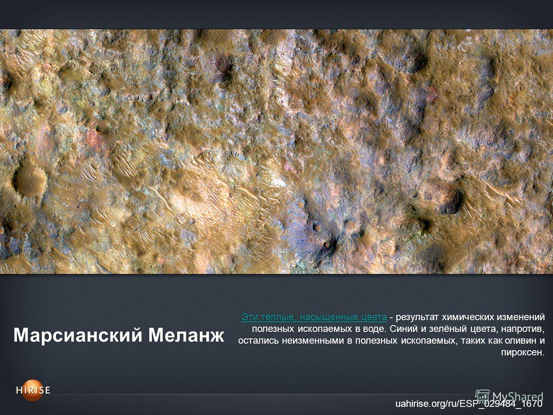 Марсианский Меланж uahirise.org/ru/ESP_029484_1670 Эти тёплые, насыщенные цветаЭти тёплые, насыщенные цвета - результат химических изменений полезных ископаемых в воде. Cиний и зелёный цвета, напротив, остались неизменными в полезных ископаемых, таки