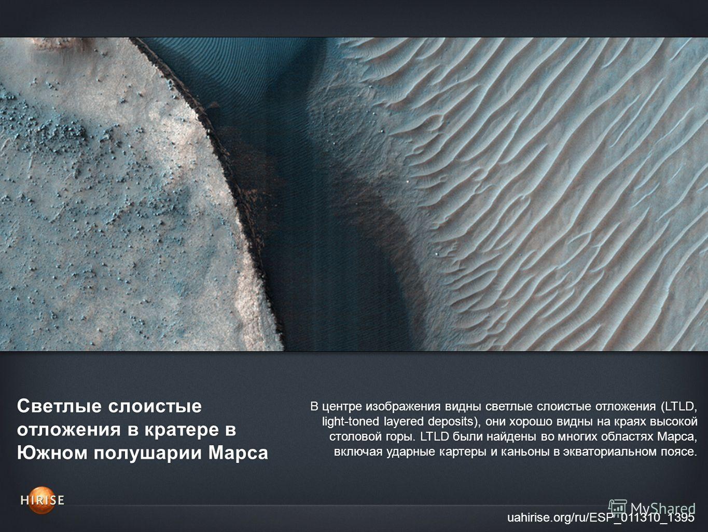 Светлые слоистые отложения в кратере в Южном полушарии Марса uahirise.org/ru/ESP_011310_1395 В центре изображения видны светлые слоистые отложения (LTLD, light-toned layered deposits), они хорошо видны на краях высокой столовой горы. LTLD были найден