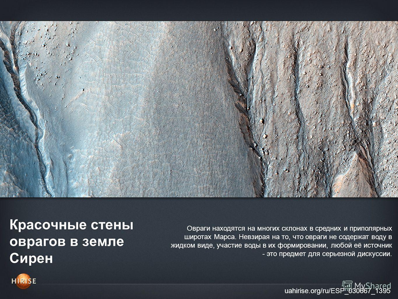 Красочные стены оврагов в земле Сирен uahirise.org/ru/ESP_030667_1395 Овраги находятся на многих склонах в средних и приполярных широтах Марса. Невзирая на то, что овраги не содержат воду в жидком виде, участие воды в их формировании, любой её источн