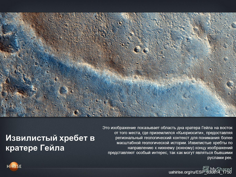 Извилистый хребет в кратере Гейла uahirise.org/ru/ESP_030814_1750 Это изображение показывает область дна кратера Гейла на восток от того места, где приземлился «Кьюриосити», предоставляя региональный геологический контекст для понимания более масштаб