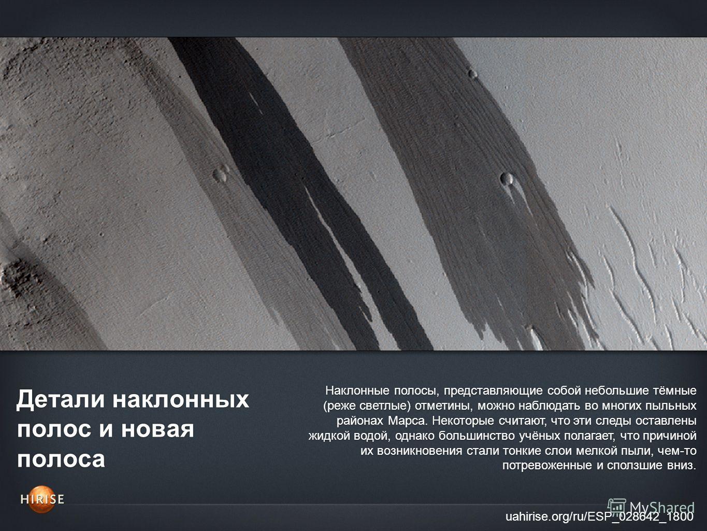 Детали наклонных полос и новая полоса uahirise.org/ru/ESP_028642_1800 Наклонные полосы, представляющие собой небольшие тёмные (реже светлые) отметины, можно наблюдать во многих пыльных районах Марса. Некоторые считают, что эти следы оставлены жидкой