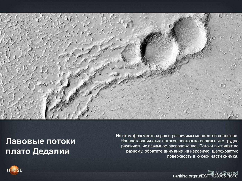 Лавовые потоки плато Дедалия uahirise.org/ru/ESP_028965_1610 На этом фрагменте хорошо различимы множество наплывов. Напластования этих потоков настолько сложны, что трудно различить их взаимное расположение. Потоки выглядят по разному, обратите внима