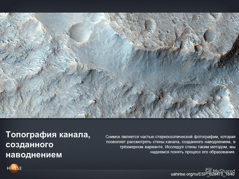 Топография канала, созданного наводнением uahirise.org/ru/ESP_028473_1840 Снимок является частью стереоскопической фотографии, которая позволяет рассмотреть стены канала, созданного наводнением, в трёхмерном варианте. Исследуя стены таким методом, мы