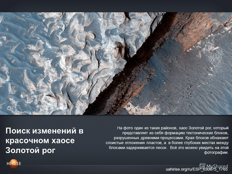 Поиск изменений в красочном хаосе Золотой рог uahirise.org/ru/ESP_030675_1765 На фото один из таких районов, хаос Золотой рог, который представляет из себя формацию тектонических блоков, разрушенных древними процессами. Края блоков обнажают слоистые