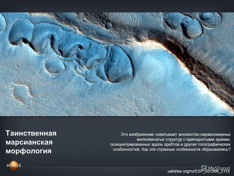 Таинственная марсианская морфология uahirise.org/ru/ESP_031268_2115 Это изображение охватывает множество неравномерных мелкоямчатых структур с приподнятыми краями, сконцентрированных вдоль хребтов и других топографических особенностей. Как эти странн