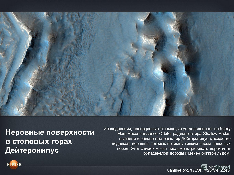 Неровные поверхности в cтоловых горах Дейтеронилус uahirise.org/ru/ESP_025174_2245 Исследования, проведенные с помощью установленного на борту Mars Reconnaissance Orbiter радиолокатора Shallow Radar, выявили в районе cтоловых гор Дейтеронилус множест