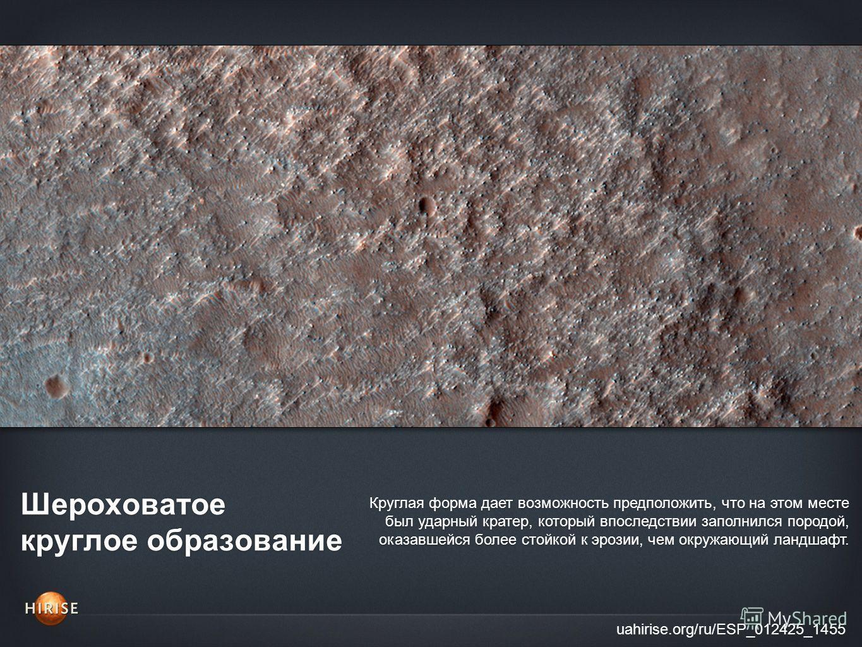 Шероховатое круглое образование uahirise.org/ru/ESP_012425_1455 Круглая форма дает возможность предположить, что на этом месте был ударный кратер, который впоследствии заполнился породой, оказавшейся более стойкой к эрозии, чем окружающий ландшафт.