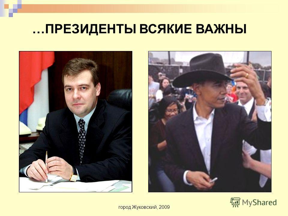 город Жуковский, 2009 …ПРЕЗИДЕНТЫ ВСЯКИЕ ВАЖНЫ