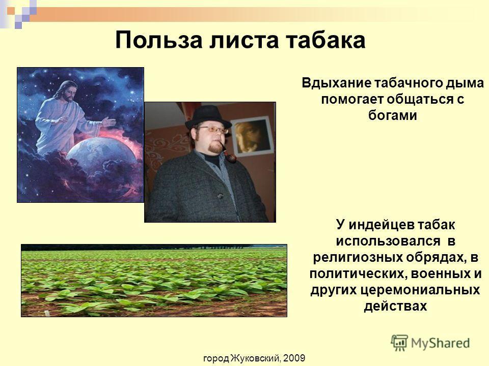 Польза листа табака Вдыхание табачного дыма помогает общаться с богами город Жуковский, 2009 У индейцев табак использовался в религиозных обрядах, в политических, военных и других церемониальных действах