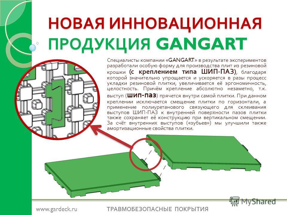 НОВАЯ ИННОВАЦИОННАЯ ПРОДУКЦИЯ GANGART Специалисты компании «GANGART» в результате экспериментов разработали особую форму для производства плит из резиновой крошки ( с креплением типа ШИП - ПАЗ ), благодаря которой значительно упрощается и ускоряется