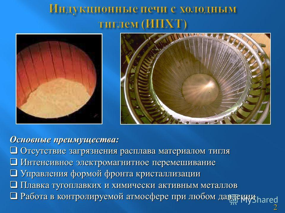 Основные преимущества: Отсутствие загрязнения расплава материалом тигля Отсутствие загрязнения расплава материалом тигля Интенсивное электромагнитное перемешивание Интенсивное электромагнитное перемешивание Управления формой фронта кристаллизации Упр