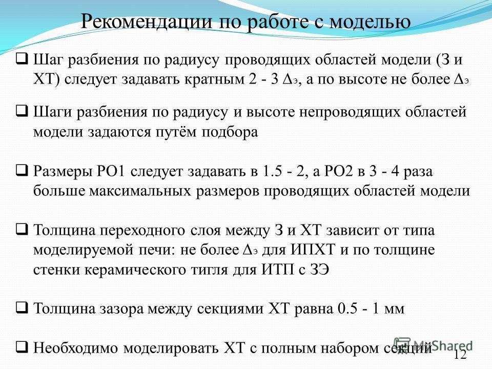 Рекомендации по работе с моделью Шаг разбиения по радиусу проводящих областей модели (З и ХТ) следует задавать кратным 2 - 3 э, а по высоте не более э Шаги разбиения по радиусу и высоте непроводящих областей модели задаются путём подбора Размеры РО1
