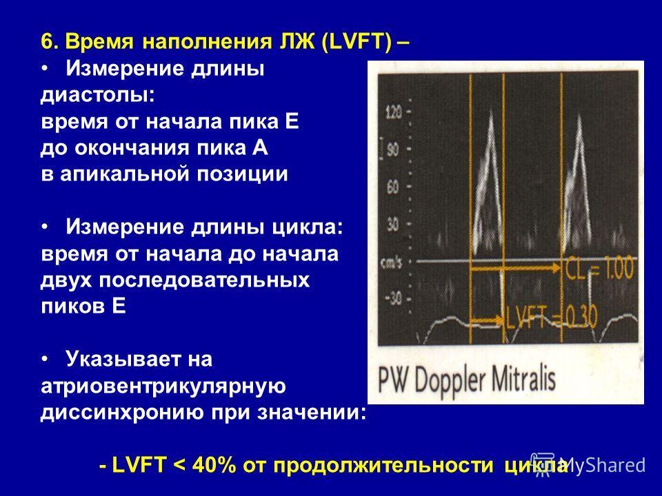 6. Время наполнения ЛЖ (LVFT) – Измерение длины диастолы: время от начала пика Е до окончания пика А в апикальной позиции Измерение длины цикла: время от начала до начала двух последовательных пиков Е Указывает на атриовентрикулярную диссинхронию при