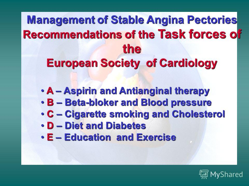 Management of Stable Angina Pectories Recommendations of the Task forces of the European Society of Cardiology A – Aspirin and Antianginal therapy A – Aspirin and Antianginal therapy B – Beta-bloker and Blood pressure B – Beta-bloker and Blood pressu