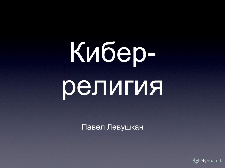 Кибер- религия Павел Левушкан