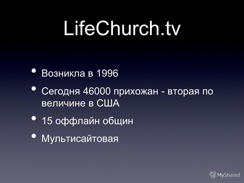 LifeChurch.tv Возникла в 1996 Сегодня 46000 прихожан - вторая по величине в США 15 оффлайн общин Мультисайтовая