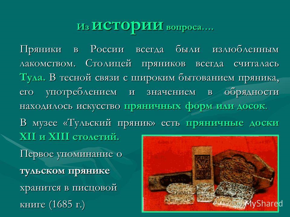 Из истории вопроса…. Пряники в России всегда были излюбленным лакомством. Столицей пряников всегда считалась Тула. В тесной связи с широким бытованием пряника, его употреблением и значением в обрядности находилось искусство пряничных форм или досок.