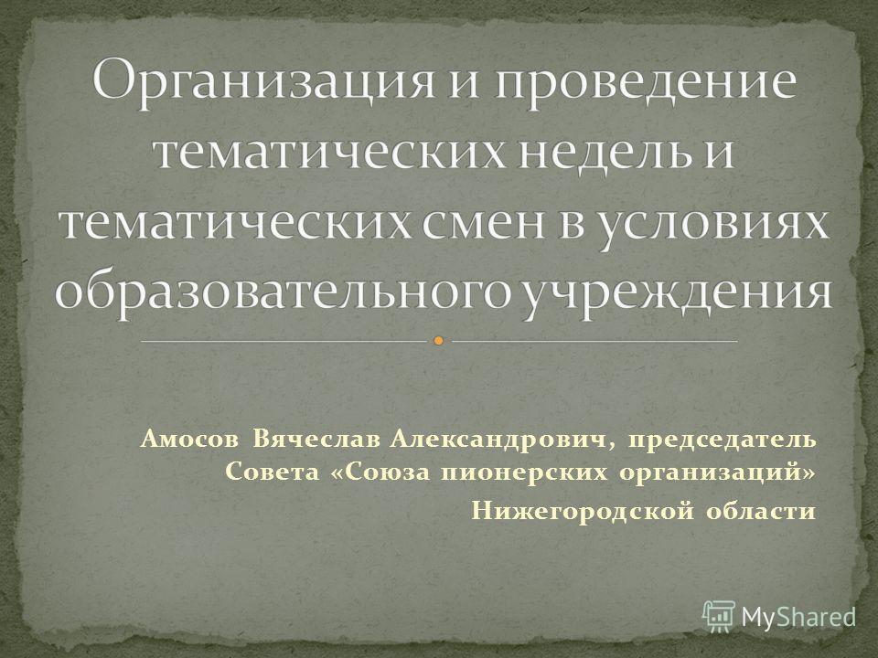 Амосов Вячеслав Александрович, председатель Совета «Союза пионерских организаций» Нижегородской области