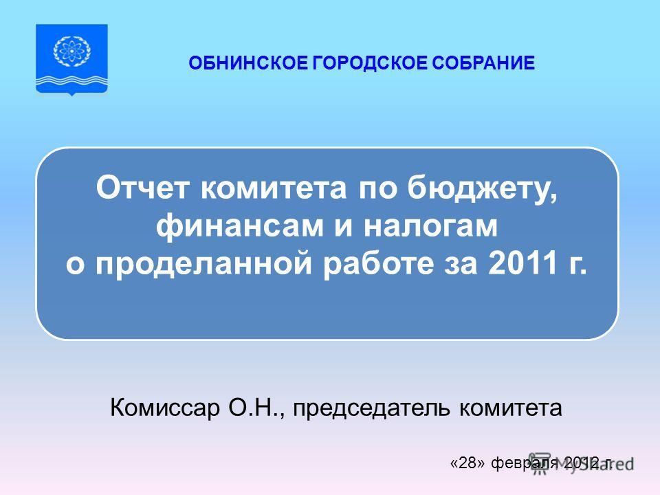 Комиссар О.Н., председатель комитета «28» февраля 2012 г. Отчет комитета по бюджету, финансам и налогам о проделанной работе за 2011 г. ОБНИНСКОЕ ГОРОДСКОЕ СОБРАНИЕ