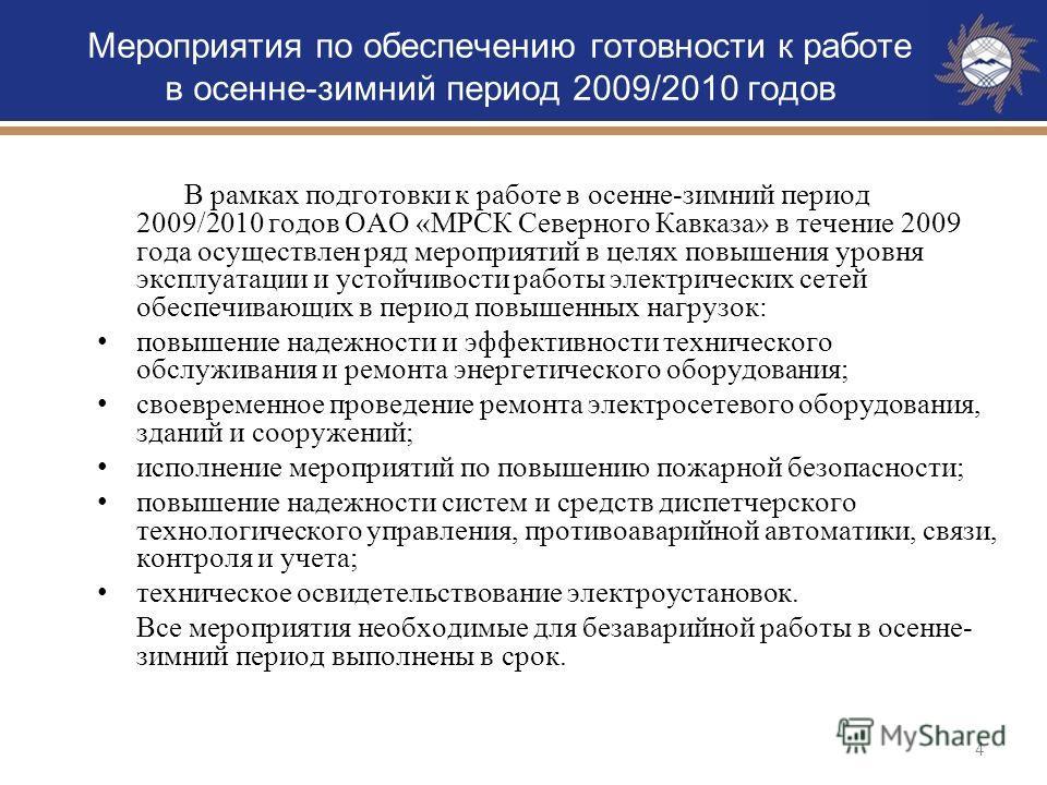 4 В рамках подготовки к работе в осенне-зимний период 2009/2010 годов ОАО «МРСК Северного Кавказа» в течение 2009 года осуществлен ряд мероприятий в целях повышения уровня эксплуатации и устойчивости работы электрических сетей обеспечивающих в период