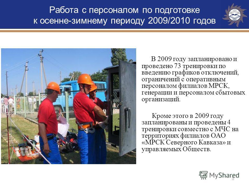5 Работа с персоналом по подготовке к осенне-зимнему периоду 2009/2010 годов В 2009 году запланировано и проведено 73 тренировки по введению графиков отключений, ограничений с оперативным персоналом филиалов МРСК, генерации и персоналом сбытовых орга