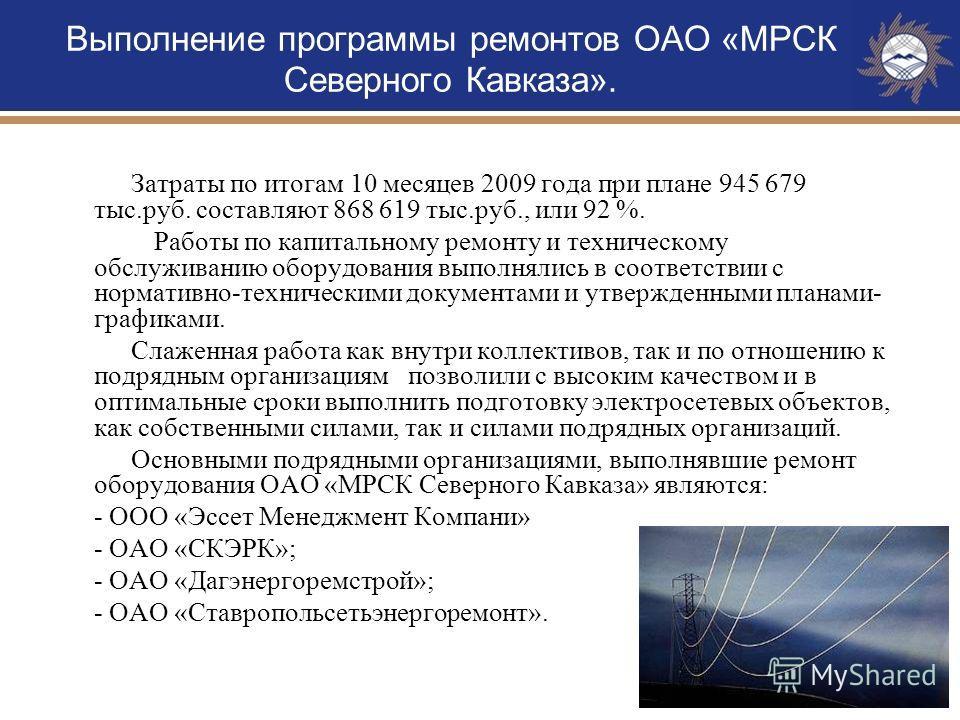 7 Выполнение программы ремонтов ОАО «МРСК Северного Кавказа». Затраты по итогам 10 месяцев 2009 года при плане 945 679 тыс.руб. составляют 868 619 тыс.руб., или 92 %. Работы по капитальному ремонту и техническому обслуживанию оборудования выполнялись