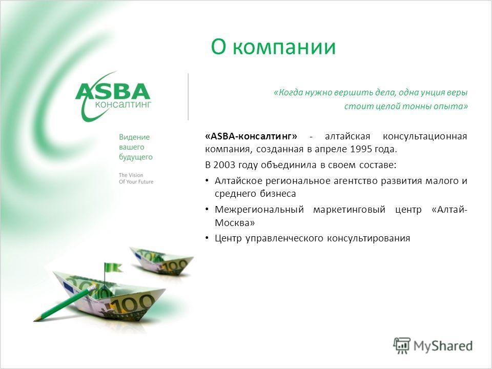 О компании «Когда нужно вершить дела, одна унция веры стоит целой тонны опыта» «ASBA-консалтинг» - алтайская консультационная компания, созданная в апреле 1995 года. В 2003 году объединила в своем составе: Алтайское региональное агентство развития ма