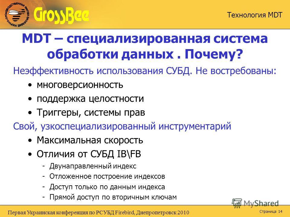 Первая Украинская конференция по РСУБД Firebird, Днепропетровск 2010 Технология MDT Страница 14 MDT – специализированная система обработки данных. Почему? Неэффективность использования СУБД. Не востребованы: многоверсионность поддержка целостности Тр