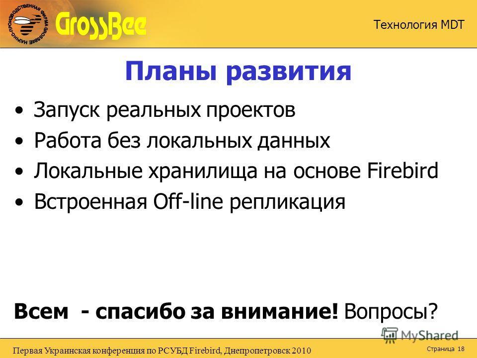 Первая Украинская конференция по РСУБД Firebird, Днепропетровск 2010 Технология MDT Страница 18 Планы развития Запуск реальных проектов Работа без локальных данных Локальные хранилища на основе Firebird Встроенная Off-line репликация Всем - спасибо з