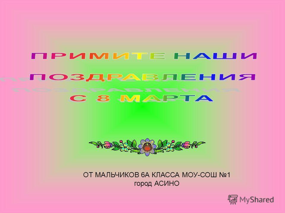 ОТ МАЛЬЧИКОВ 6А КЛАССА МОУ-СОШ 1 город АСИНО