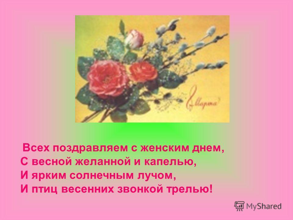 Всех поздравляем с женским днем, С весной желанной и капелью, И ярким солнечным лучом, И птиц весенних звонкой трелью!