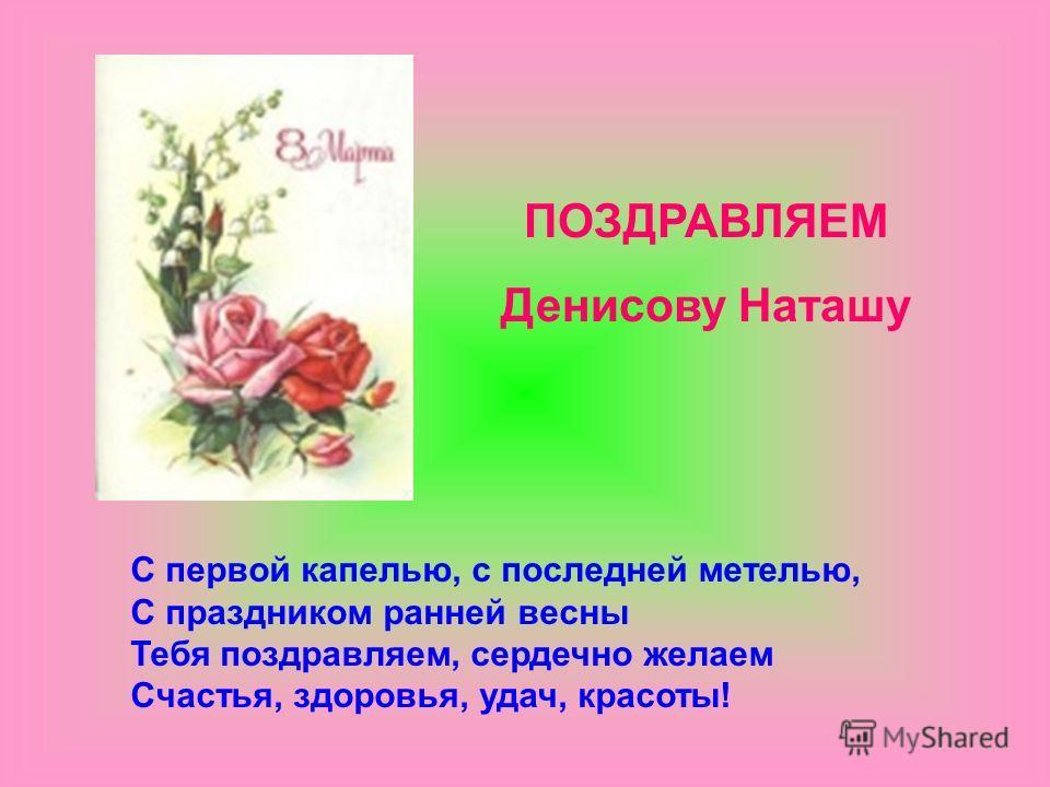 С первой капелью, с последней метелью, С праздником ранней весны Тебя поздравляем, сердечно желаем Счастья, здоровья, удач, красоты! ПОЗДРАВЛЯЕМ Денисову Наташу