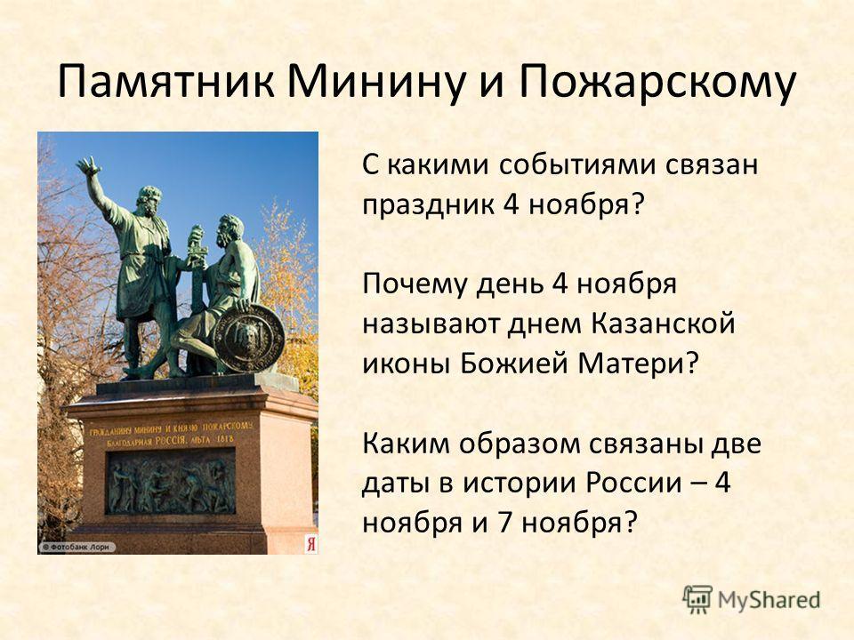 Памятник Минину и Пожарскому С какими событиями связан праздник 4 ноября? Почему день 4 ноября называют днем Казанской иконы Божией Матери? Каким образом связаны две даты в истории России – 4 ноября и 7 ноября?