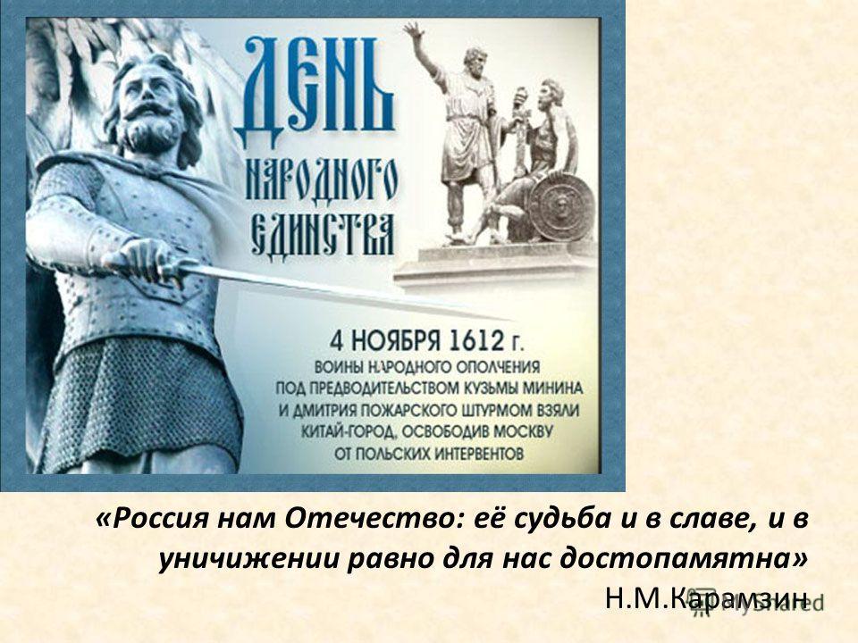 «Россия нам Отечество: её судьба и в славе, и в уничижении равно для нас достопамятна» Н.М.Карамзин