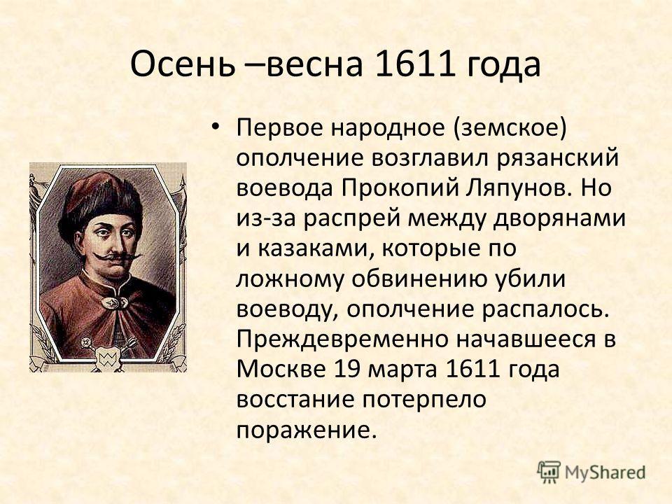Осень –весна 1611 года Первое народное (земское) ополчение возглавил рязанский воевода Прокопий Ляпунов. Но из-за распрей между дворянами и казаками, которые по ложному обвинению убили воеводу, ополчение распалось. Преждевременно начавшееся в Москве