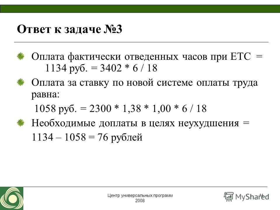 Центр универсальных программ 2008 14 Ответ к задаче 3 Оплата фактически отведенных часов при ЕТС = 1134 руб. = 3402 * 6 / 18 Оплата за ставку по новой системе оплаты труда равна: 1058 руб. = 2300 * 1,38 * 1,00 * 6 / 18 Необходимые доплаты в целях неу