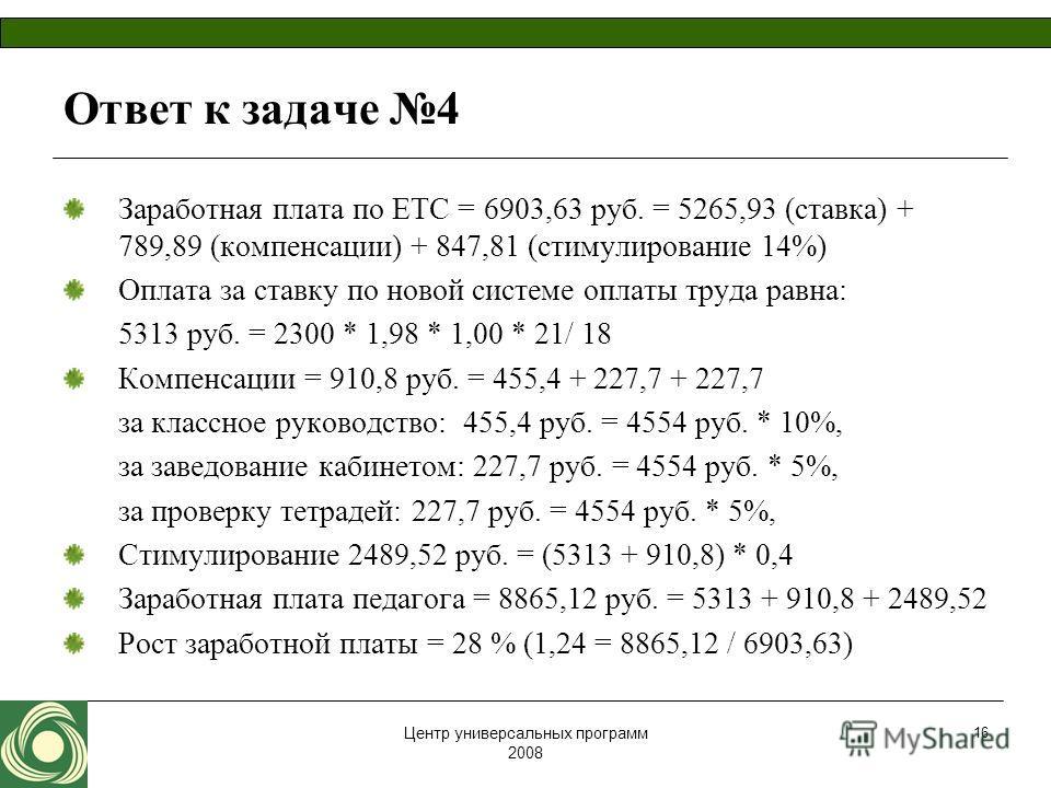 Центр универсальных программ 2008 16 Ответ к задаче 4 Заработная плата по ЕТС = 6903,63 руб. = 5265,93 (ставка) + 789,89 (компенсации) + 847,81 (стимулирование 14%) Оплата за ставку по новой системе оплаты труда равна: 5313 руб. = 2300 * 1,98 * 1,00