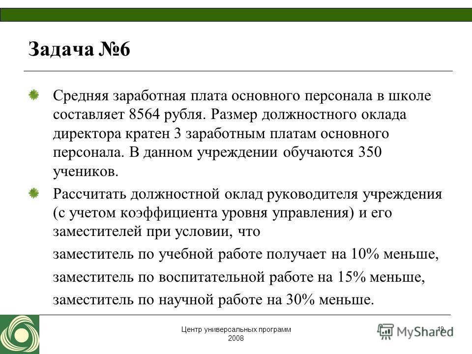 Центр универсальных программ 2008 19 Задача 6 Средняя заработная плата основного персонала в школе составляет 8564 рубля. Размер должностного оклада директора кратен 3 заработным платам основного персонала. В данном учреждении обучаются 350 учеников.