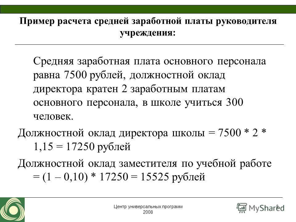 Центр универсальных программ 2008 8 Пример расчета средней заработной платы руководителя учреждения: Средняя заработная плата основного персонала равна 7500 рублей, должностной оклад директора кратен 2 заработным платам основного персонала, в школе у