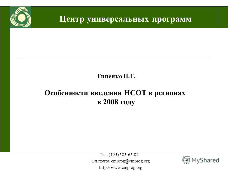 Центр универсальных программ Тел. (495) 585-65-02 Эл.почта: cmprog@cmprog.org http:// www.cmprog.org Типенко Н.Г. Особенности введения НСОТ в регионах в 2008 году
