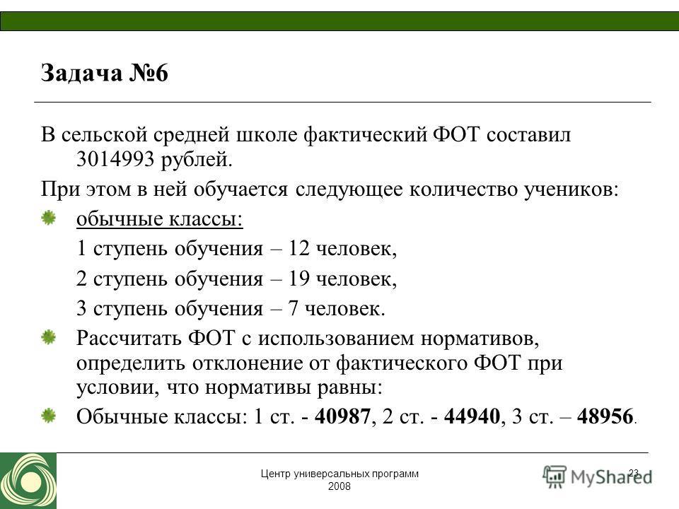 Центр универсальных программ 2008 23 Задача 6 В сельской средней школе фактический ФОТ составил 3014993 рублей. При этом в ней обучается следующее количество учеников: обычные классы: 1 ступень обучения – 12 человек, 2 ступень обучения – 19 человек,