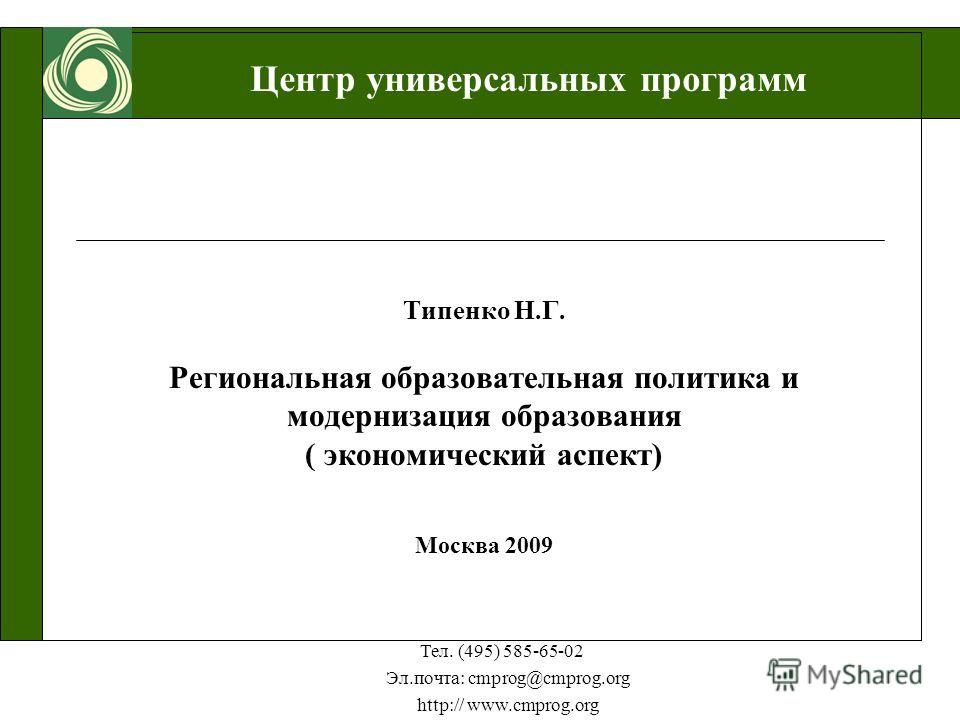 Центр универсальных программ Тел. (495) 585-65-02 Эл.почта: cmprog@cmprog.org http:// www.cmprog.org Типенко Н.Г. Региональная образовательная политика и модернизация образования ( экономический аспект) Москва 2009