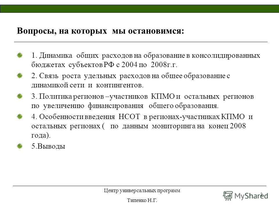Центр универсальных программ Типенко Н.Г. 2 Вопросы, на которых мы остановимся: 1. Динамика общих расходов на образование в консолидированных бюджетах субъектов РФ с 2004 по 2008г.г. 2. Связь роста удельных расходов на общее образование с динамикой с