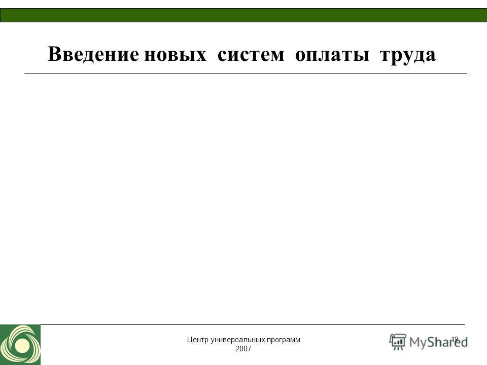 Центр универсальных программ 2007 19 Введение новых систем оплаты труда
