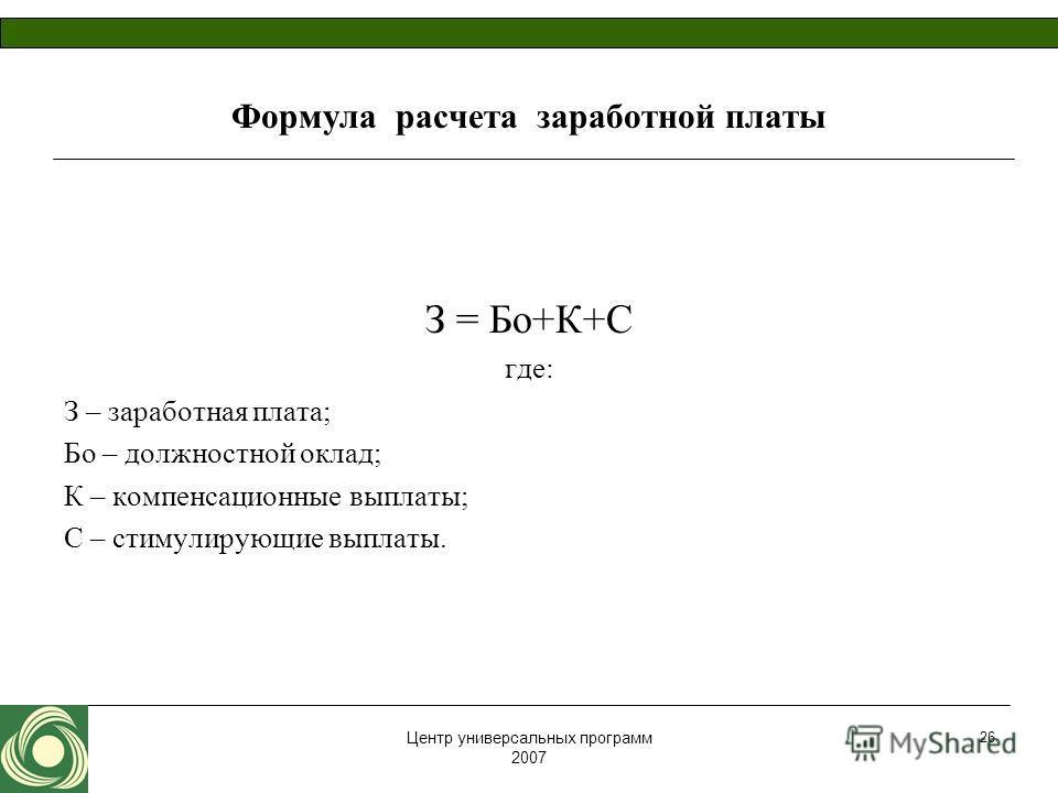 Центр универсальных программ 2007 26 Формула расчета заработной платы З = Бо+К+С где: З – заработная плата; Бо – должностной оклад; К – компенсационные выплаты; С – стимулирующие выплаты.