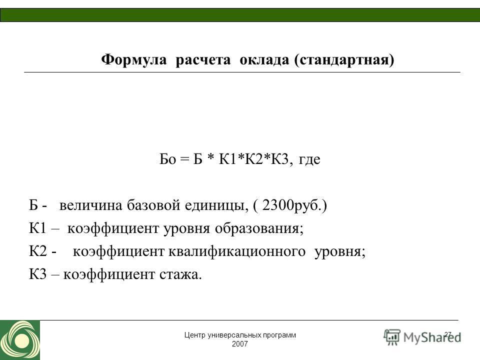 Центр универсальных программ 2007 27 Формула расчета оклада (стандартная) Бо = Б * К1*К2*К3, где Б - величина базовой единицы, ( 2300руб.) К1 – коэффициент уровня образования; К2 - коэффициент квалификационного уровня; К3 – коэффициент стажа.