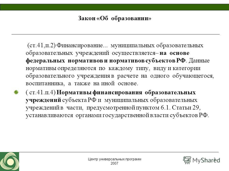 Центр универсальных программ 2007 3 Закон «Об образовании» (ст.41,п.2) Финансирование... муниципальных образовательных образовательных учреждений осуществляется– на основе федеральных нормативов и нормативов субъектов РФ. Данные нормативы определяютс